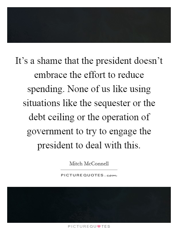 It's a shame that the president doesn't embrace the effort to reduce spending. None of us like using situations like the sequester or the debt ceiling or the operation of government to try to engage the president to deal with this Picture Quote #1