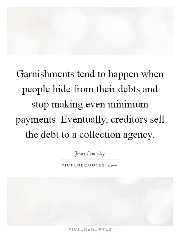 Garnishments tend to happen when people hide from their debts and stop making even minimum payments. Eventually, creditors sell the debt to a collection agency Picture Quote #1