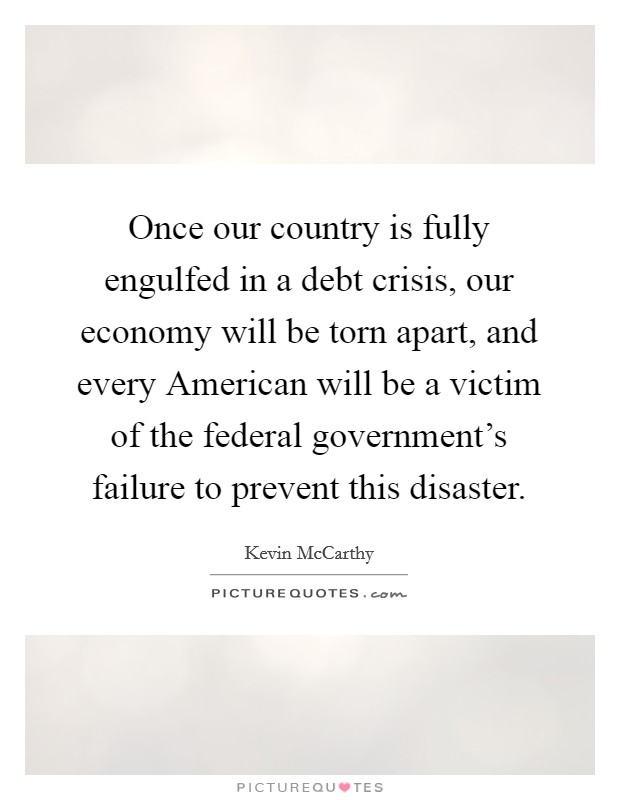Once our country is fully engulfed in a debt crisis, our economy will be torn apart, and every American will be a victim of the federal government's failure to prevent this disaster Picture Quote #1