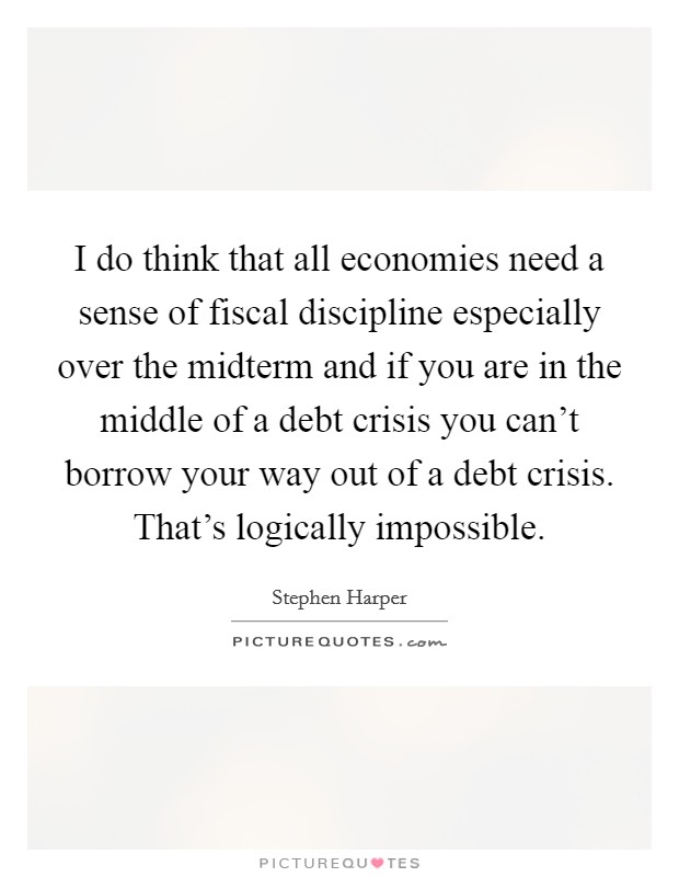 I do think that all economies need a sense of fiscal discipline especially over the midterm and if you are in the middle of a debt crisis you can't borrow your way out of a debt crisis. That's logically impossible Picture Quote #1
