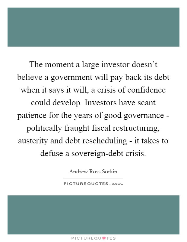 The moment a large investor doesn't believe a government will pay back its debt when it says it will, a crisis of confidence could develop. Investors have scant patience for the years of good governance - politically fraught fiscal restructuring, austerity and debt rescheduling - it takes to defuse a sovereign-debt crisis Picture Quote #1