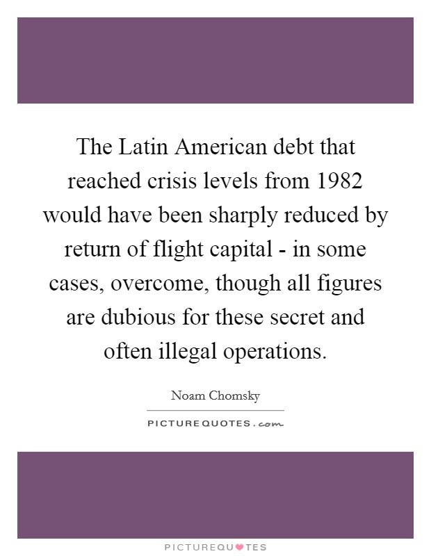 The Latin American debt that reached crisis levels from 1982 would have been sharply reduced by return of flight capital - in some cases, overcome, though all figures are dubious for these secret and often illegal operations Picture Quote #1