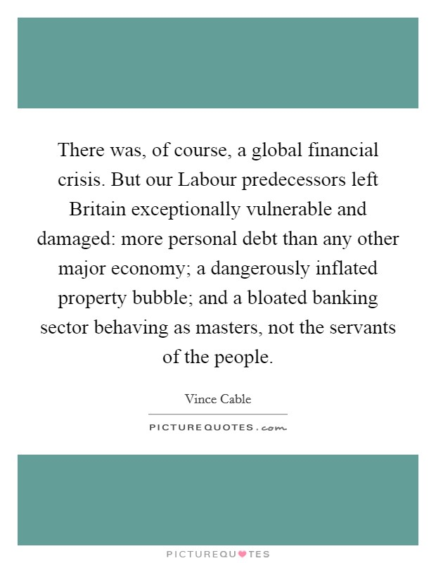 There was, of course, a global financial crisis. But our Labour predecessors left Britain exceptionally vulnerable and damaged: more personal debt than any other major economy; a dangerously inflated property bubble; and a bloated banking sector behaving as masters, not the servants of the people Picture Quote #1