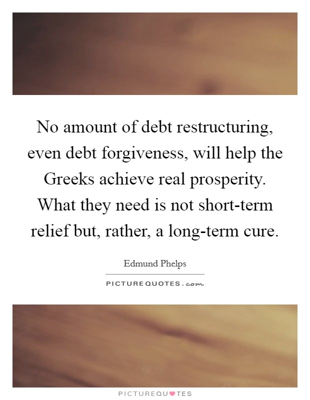 No amount of debt restructuring, even debt forgiveness, will help the Greeks achieve real prosperity. What they need is not short-term relief but, rather, a long-term cure Picture Quote #1