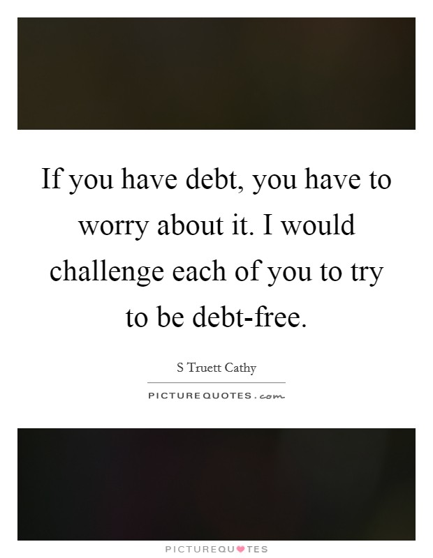 If you have debt, you have to worry about it. I would challenge each of you to try to be debt-free Picture Quote #1