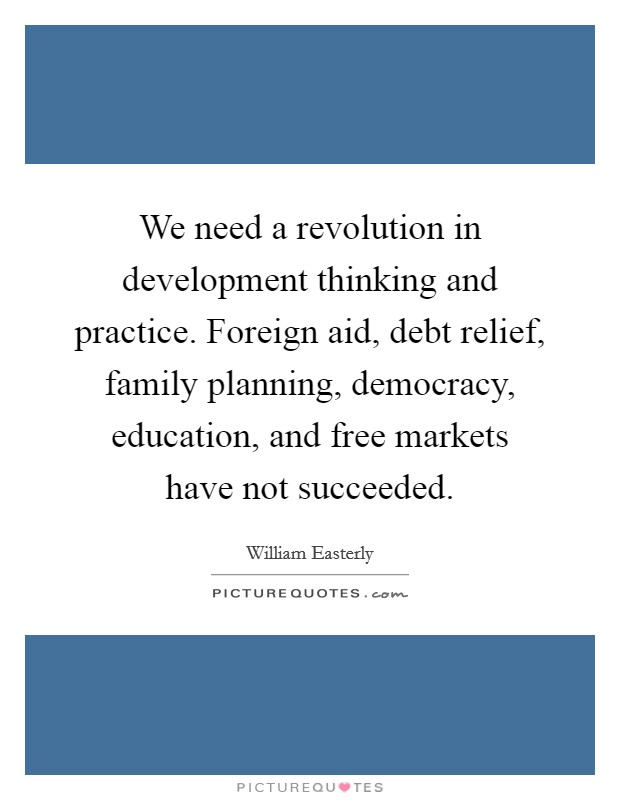 We need a revolution in development thinking and practice. Foreign aid, debt relief, family planning, democracy, education, and free markets have not succeeded Picture Quote #1