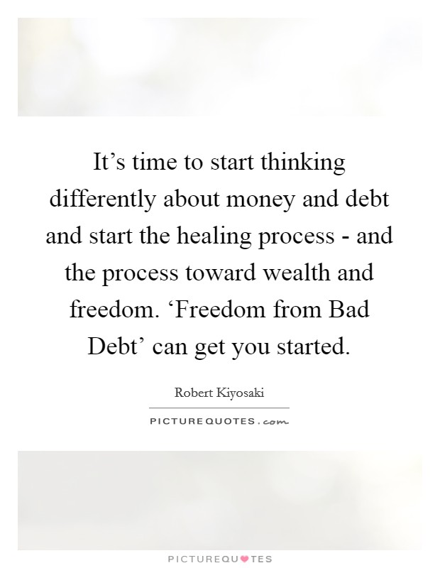It's time to start thinking differently about money and debt and start the healing process - and the process toward wealth and freedom. 'Freedom from Bad Debt' can get you started Picture Quote #1
