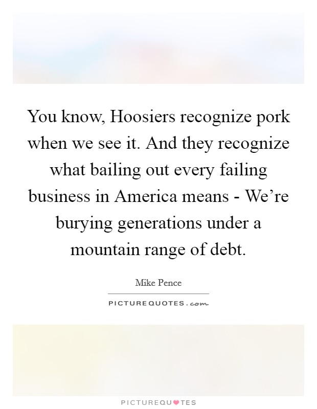 You know, Hoosiers recognize pork when we see it. And they recognize what bailing out every failing business in America means - We're burying generations under a mountain range of debt Picture Quote #1