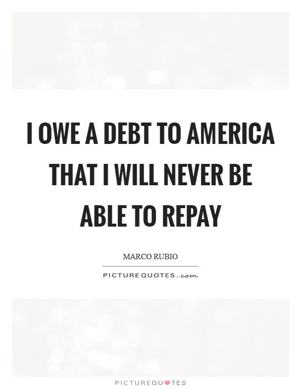 I owe a debt to America that I will never be able to repay Picture Quote #1