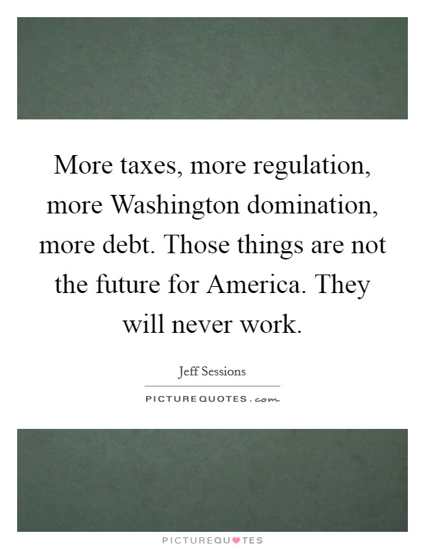 More taxes, more regulation, more Washington domination, more debt. Those things are not the future for America. They will never work Picture Quote #1