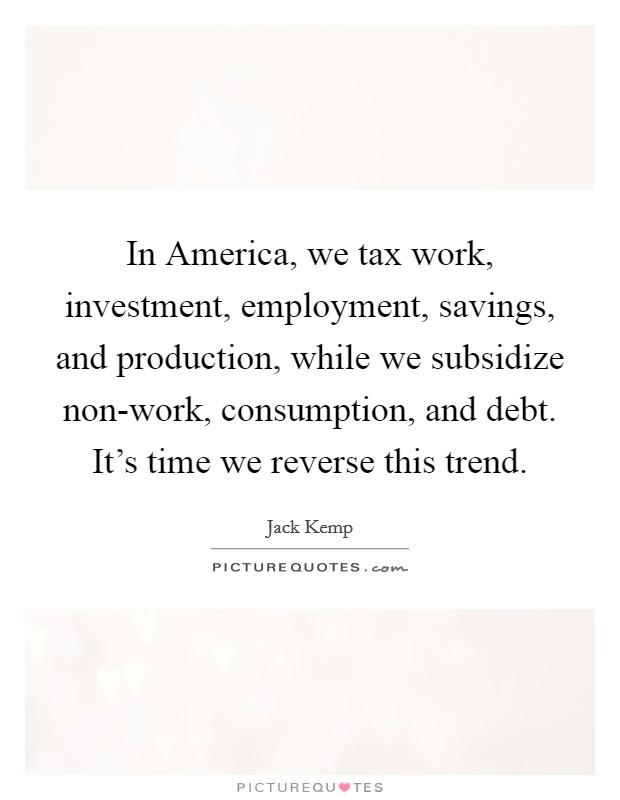 In America, we tax work, investment, employment, savings, and production, while we subsidize non-work, consumption, and debt. It's time we reverse this trend Picture Quote #1