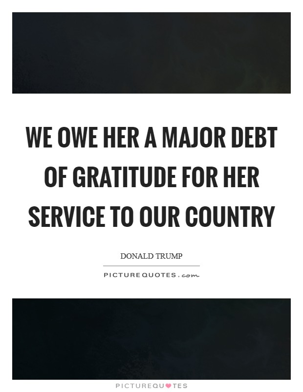 We owe her a major debt of gratitude for her service to our country Picture Quote #1