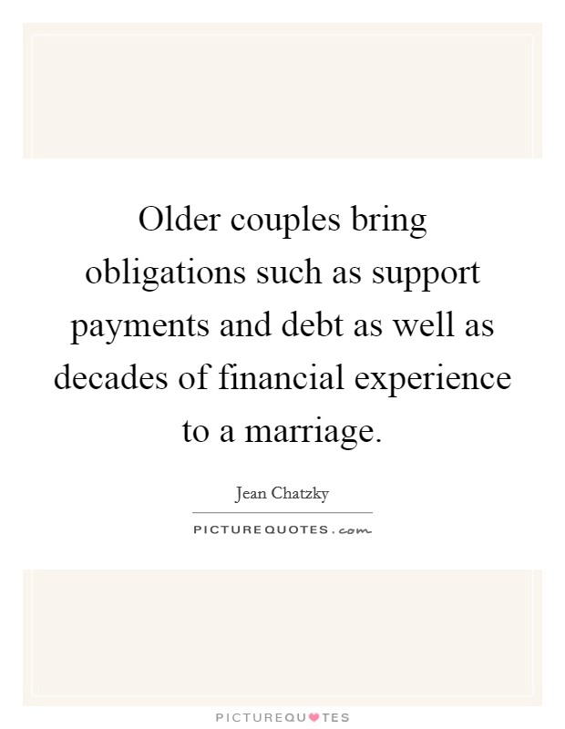 Older couples bring obligations such as support payments and debt as well as decades of financial experience to a marriage. Picture Quote #1