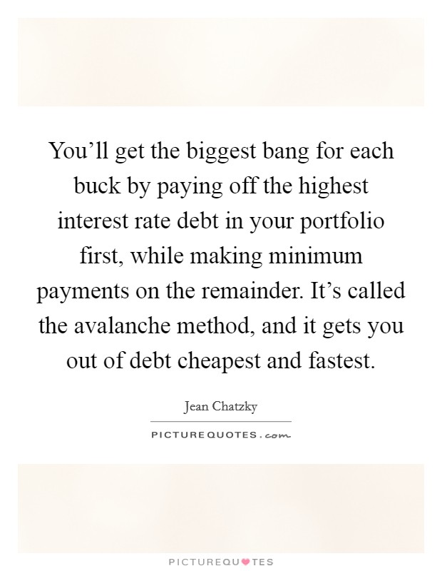 You'll get the biggest bang for each buck by paying off the highest interest rate debt in your portfolio first, while making minimum payments on the remainder. It's called the avalanche method, and it gets you out of debt cheapest and fastest Picture Quote #1