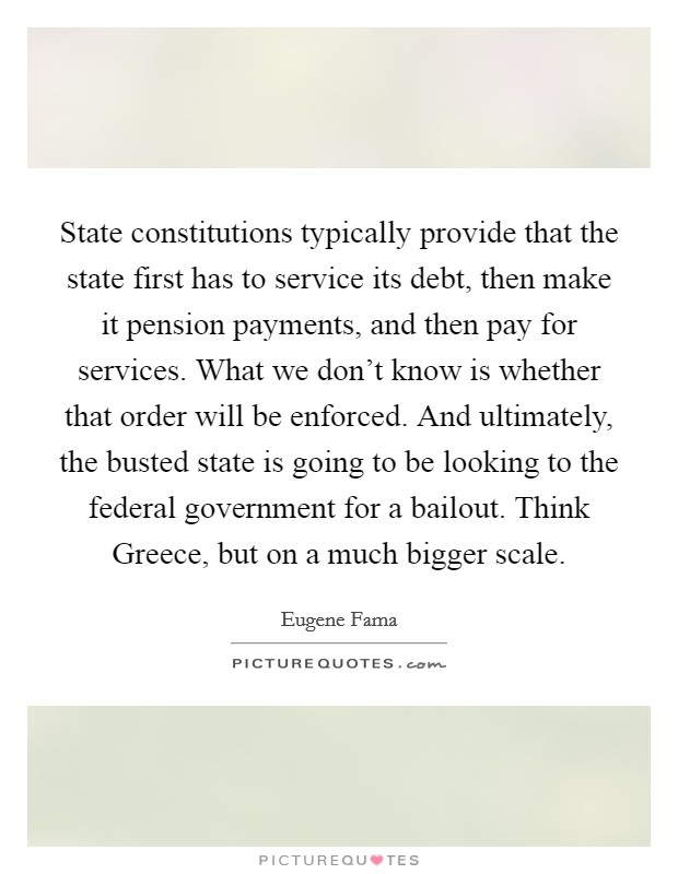 State constitutions typically provide that the state first has to service its debt, then make it pension payments, and then pay for services. What we don't know is whether that order will be enforced. And ultimately, the busted state is going to be looking to the federal government for a bailout. Think Greece, but on a much bigger scale Picture Quote #1