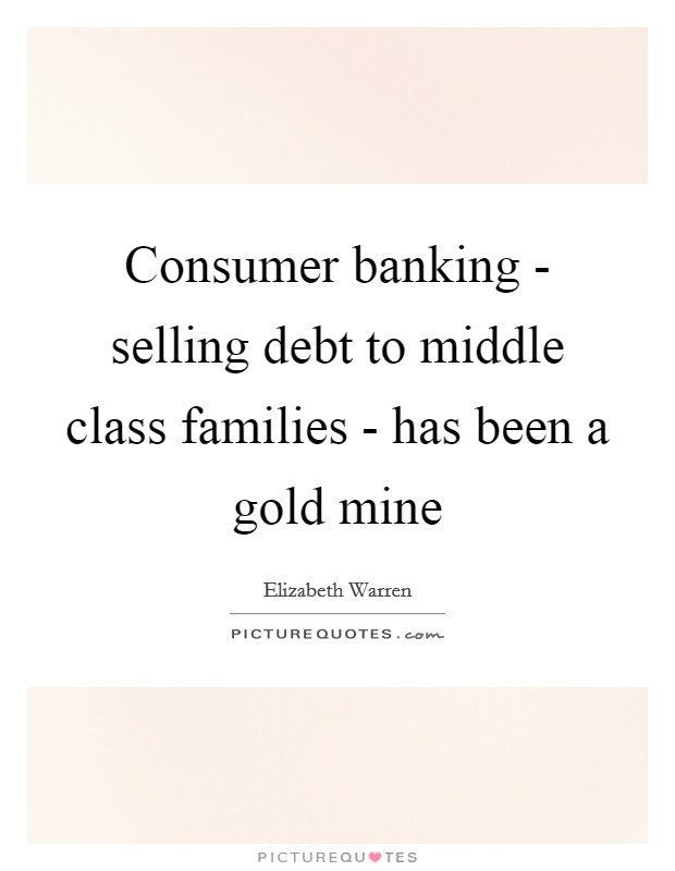 Consumer banking - selling debt to middle class families - has been a gold mine Picture Quote #1