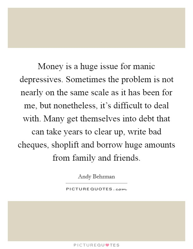 Money is a huge issue for manic depressives. Sometimes the problem is not nearly on the same scale as it has been for me, but nonetheless, it's difficult to deal with. Many get themselves into debt that can take years to clear up, write bad cheques, shoplift and borrow huge amounts from family and friends Picture Quote #1