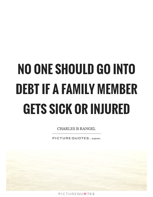 No one should go into debt if a family member gets sick or injured Picture Quote #1