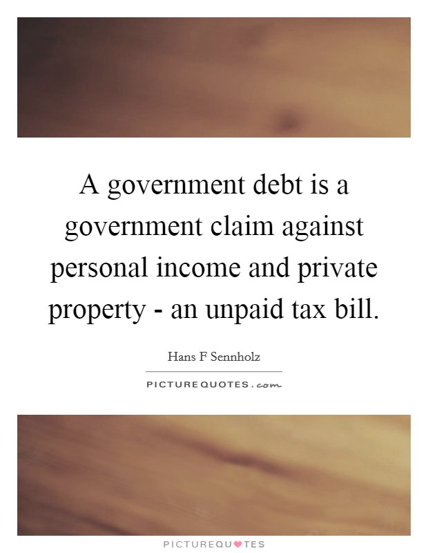 A government debt is a government claim against personal income and private property - an unpaid tax bill Picture Quote #1