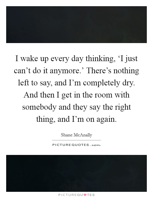 I wake up every day thinking, 'I just can't do it anymore.' There's nothing left to say, and I'm completely dry. And then I get in the room with somebody and they say the right thing, and I'm on again Picture Quote #1