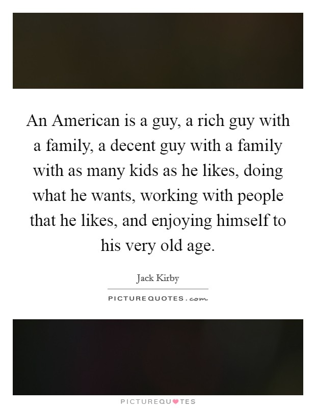 An American is a guy, a rich guy with a family, a decent guy with a family with as many kids as he likes, doing what he wants, working with people that he likes, and enjoying himself to his very old age. Picture Quote #1