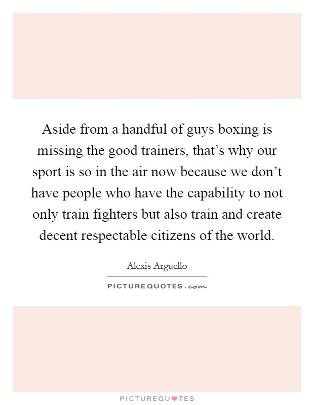 Aside from a handful of guys boxing is missing the good trainers, that's why our sport is so in the air now because we don't have people who have the capability to not only train fighters but also train and create decent respectable citizens of the world Picture Quote #1