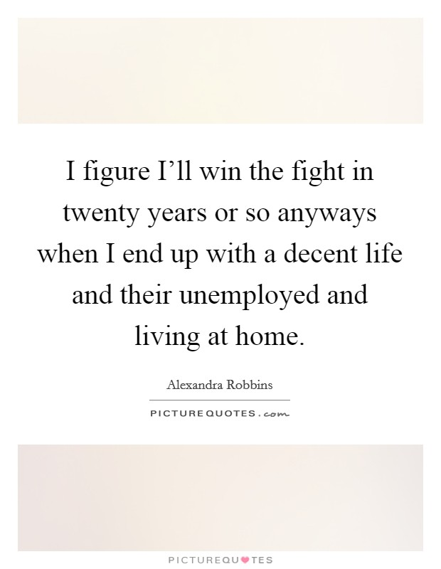 I figure I'll win the fight in twenty years or so anyways when I end up with a decent life and their unemployed and living at home. Picture Quote #1