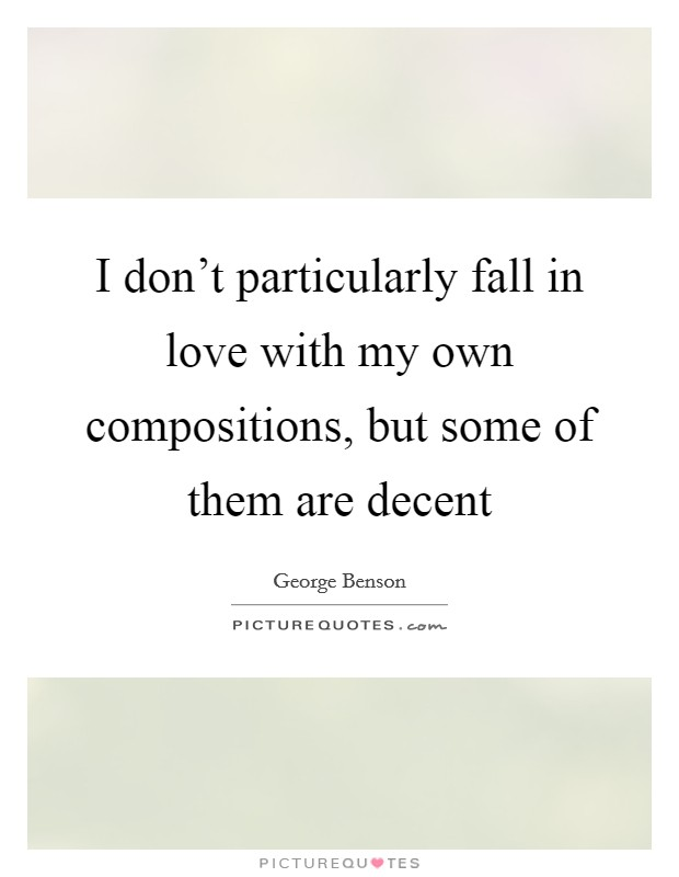 I don't particularly fall in love with my own compositions, but some of them are decent Picture Quote #1