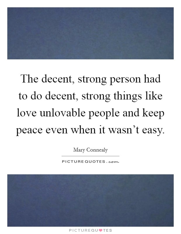 The decent, strong person had to do decent, strong things like love unlovable people and keep peace even when it wasn't easy Picture Quote #1