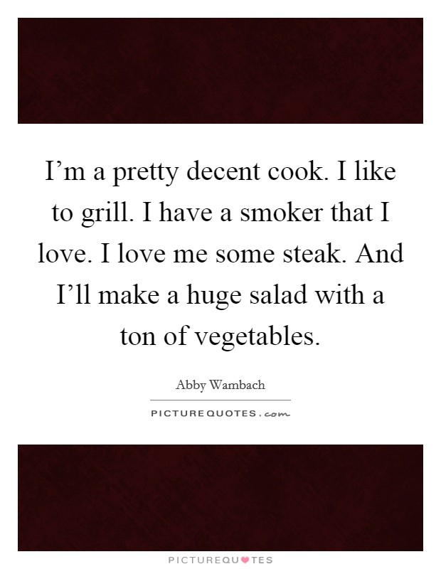 I'm a pretty decent cook. I like to grill. I have a smoker that I love. I love me some steak. And I'll make a huge salad with a ton of vegetables Picture Quote #1