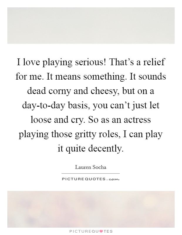 I love playing serious! That's a relief for me. It means something. It sounds dead corny and cheesy, but on a day-to-day basis, you can't just let loose and cry. So as an actress playing those gritty roles, I can play it quite decently Picture Quote #1