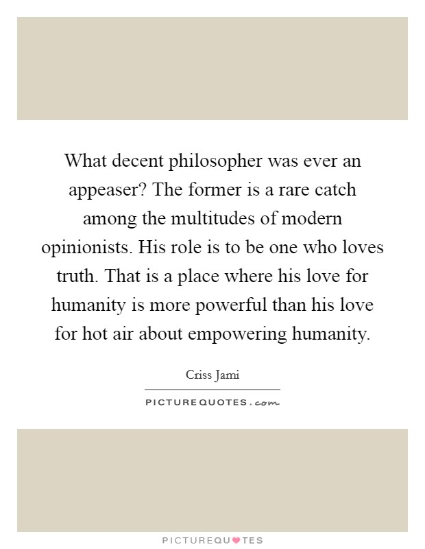 What decent philosopher was ever an appeaser? The former is a rare catch among the multitudes of modern opinionists. His role is to be one who loves truth. That is a place where his love for humanity is more powerful than his love for hot air about empowering humanity Picture Quote #1