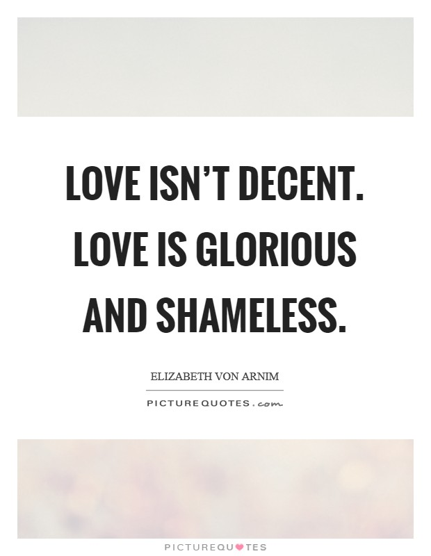 Love isn't decent. Love is glorious and shameless Picture Quote #1