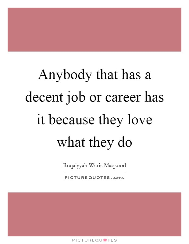 Anybody that has a decent job or career has it because they love what they do Picture Quote #1