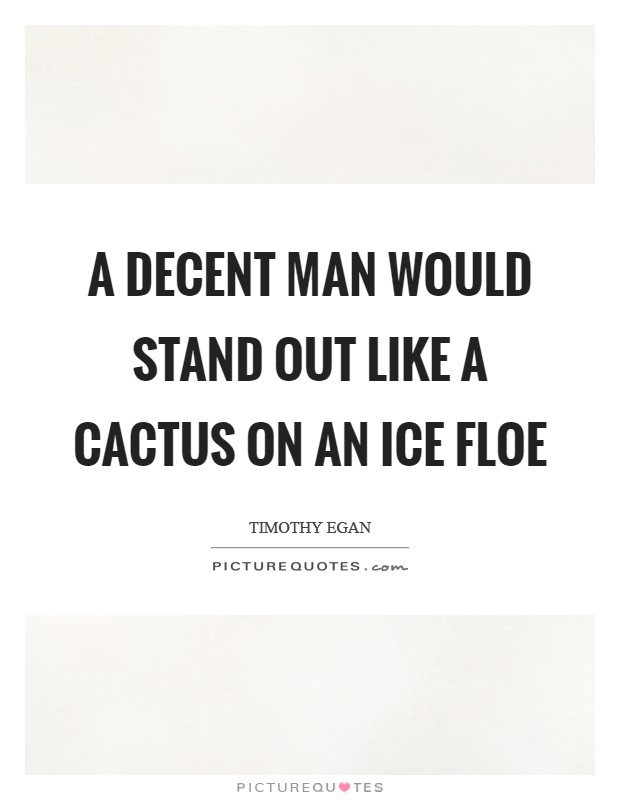 A decent man would stand out like a cactus on an ice floe Picture Quote #1