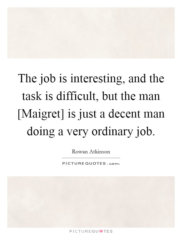 The job is interesting, and the task is difficult, but the man [Maigret] is just a decent man doing a very ordinary job Picture Quote #1