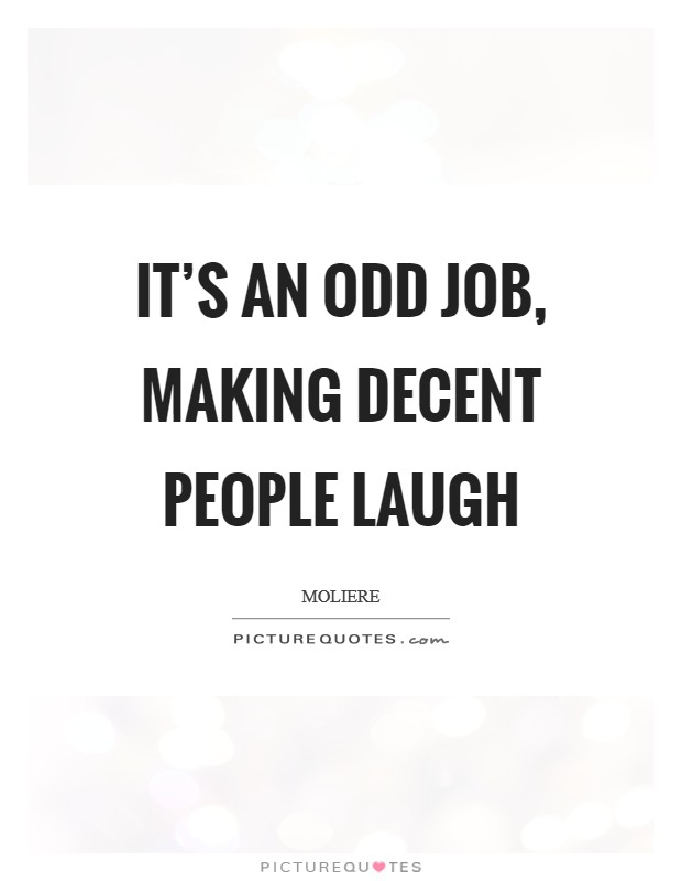 It's an odd job, making decent people laugh Picture Quote #1