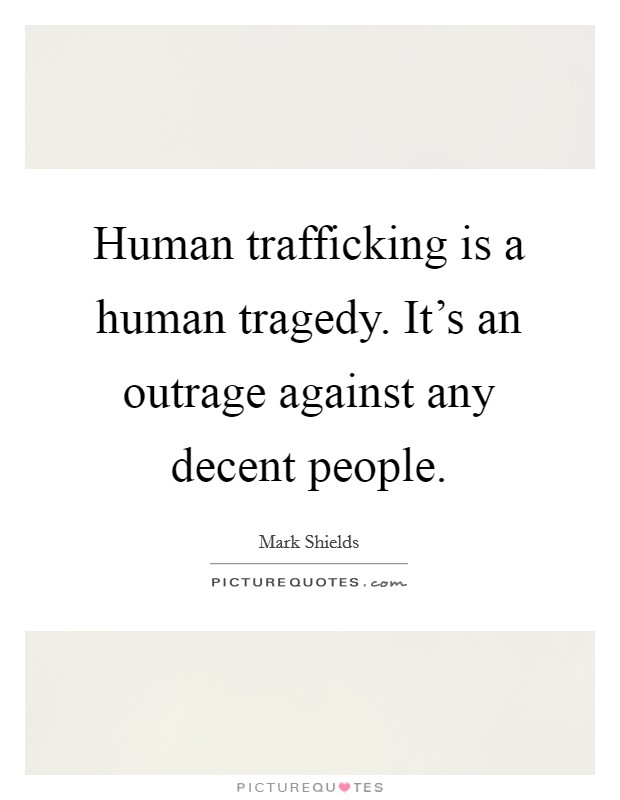 Human trafficking is a human tragedy. It's an outrage against any decent people Picture Quote #1