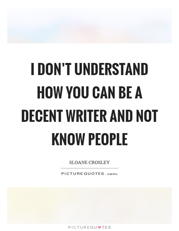 I don't understand how you can be a decent writer and not know people Picture Quote #1
