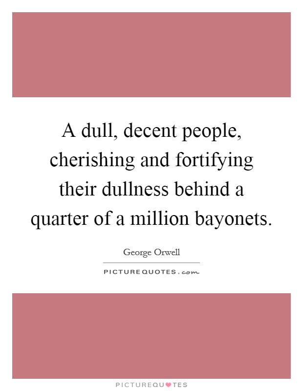 A dull, decent people, cherishing and fortifying their dullness behind a quarter of a million bayonets Picture Quote #1