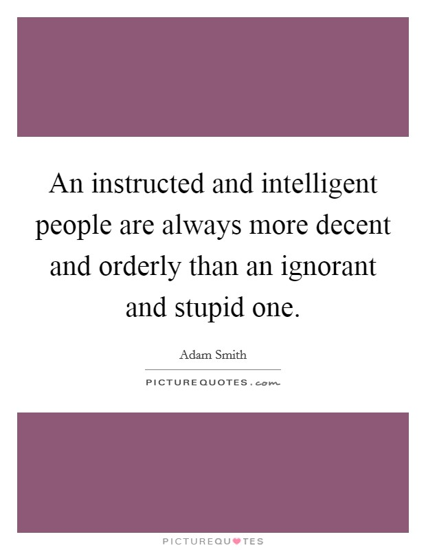 An instructed and intelligent people are always more decent and orderly than an ignorant and stupid one Picture Quote #1