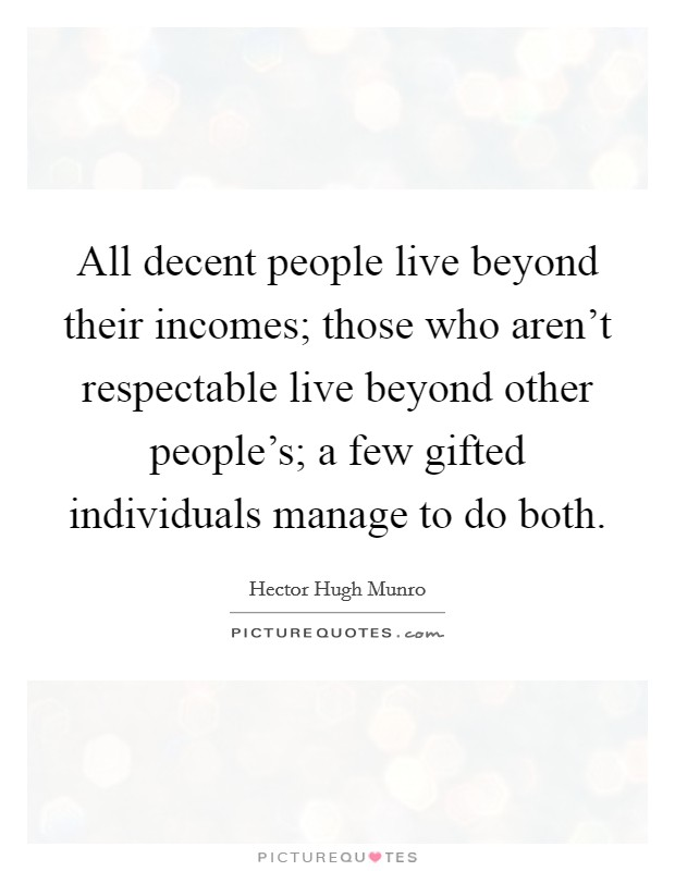 All decent people live beyond their incomes; those who aren't respectable live beyond other people's; a few gifted individuals manage to do both Picture Quote #1