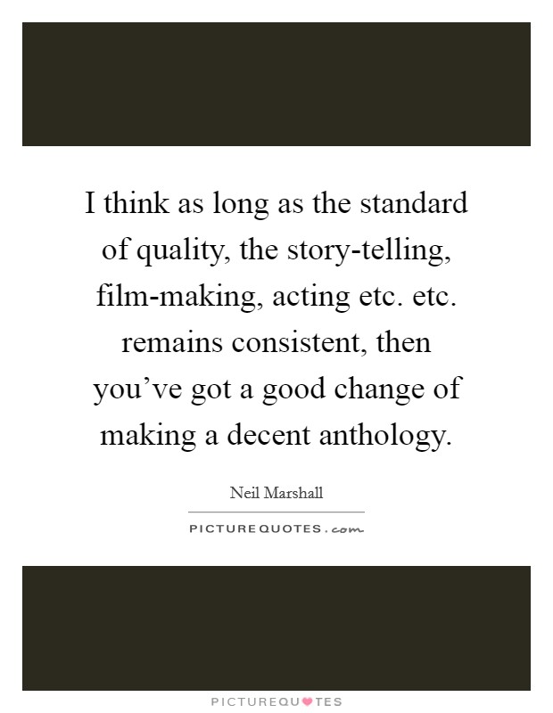 I think as long as the standard of quality, the story-telling, film-making, acting etc. etc. remains consistent, then you've got a good change of making a decent anthology. Picture Quote #1