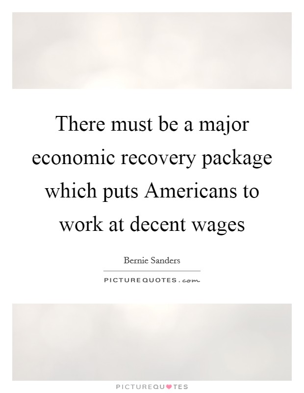 There must be a major economic recovery package which puts Americans to work at decent wages Picture Quote #1