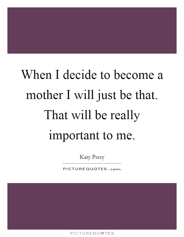 When I decide to become a mother I will just be that. That will be really important to me Picture Quote #1