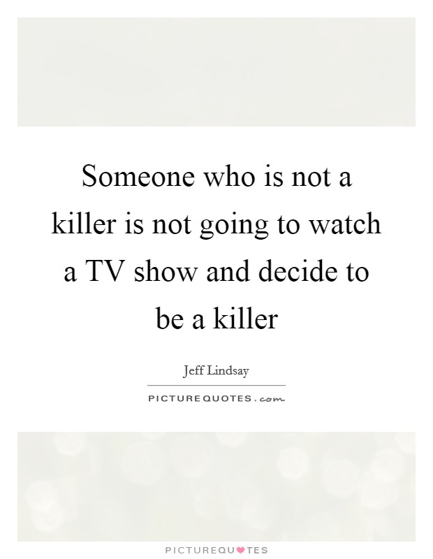 Someone who is not a killer is not going to watch a TV show and decide to be a killer Picture Quote #1