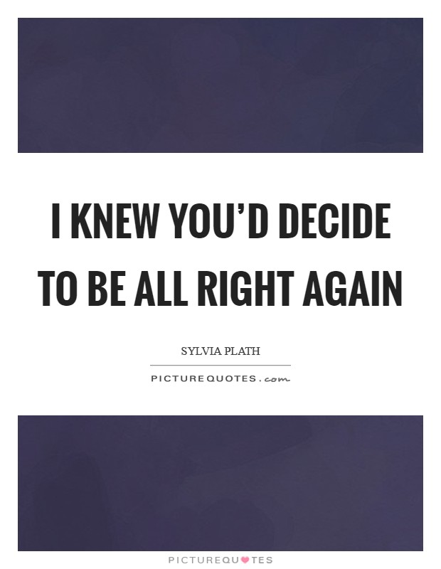 I knew you'd decide to be all right again Picture Quote #1