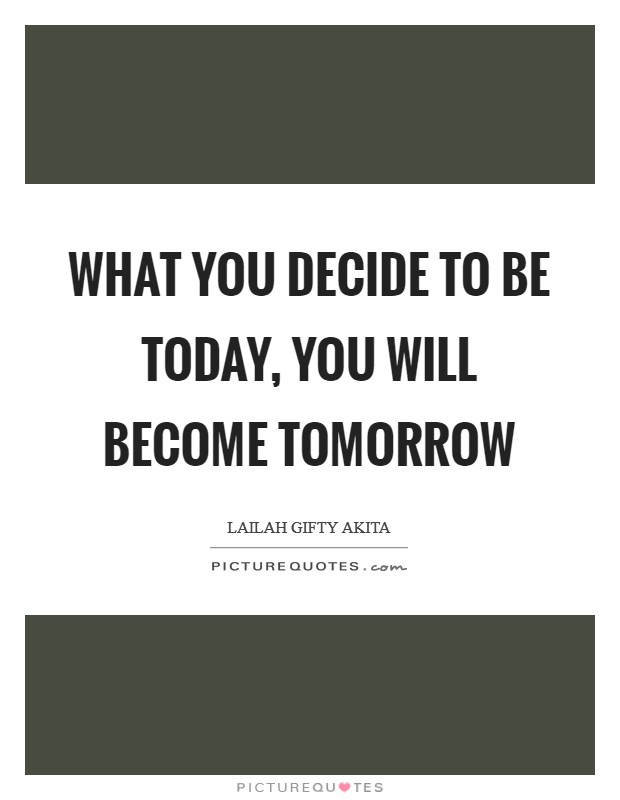 What you decide to be today, you will become tomorrow Picture Quote #1