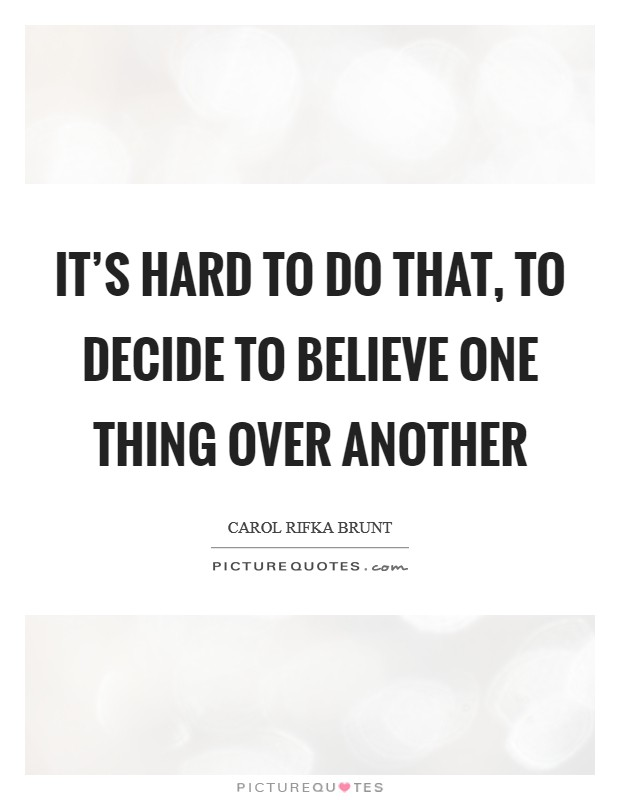 It's hard to do that, to decide to believe one thing over another Picture Quote #1