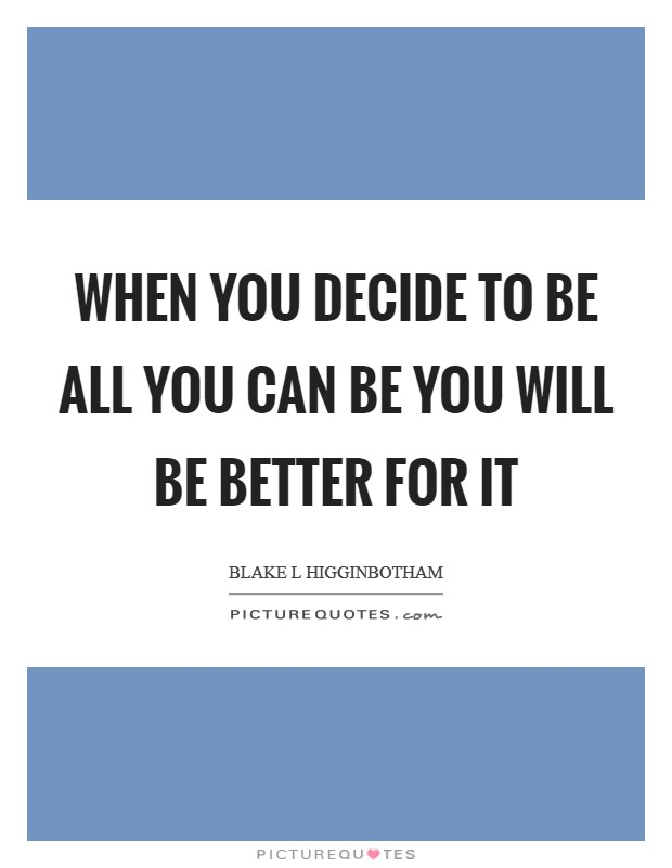 When you decide to be all you can be you will be better for it Picture Quote #1